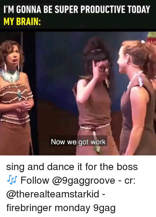 9gag, Memes, and Work: I'M GONNA BE SUPER PRODUCTIVE TODAY  MY BRAIN:  Now we got work sing and dance it for the boss 🎶 Follow @9gaggroove - cr: @therealteamstarkid - firebringer monday 9gag