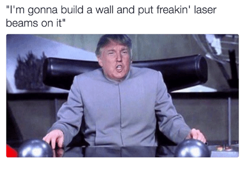 "Build A Wall: ""I'm gonna build a wall and put freakin' laser  beams on it"""