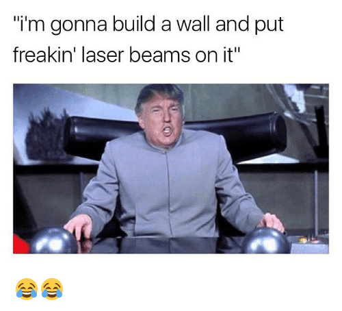 "Build A Wall: i'm gonna build a wall and put  freakin' laser beams on it"" 😂😂"