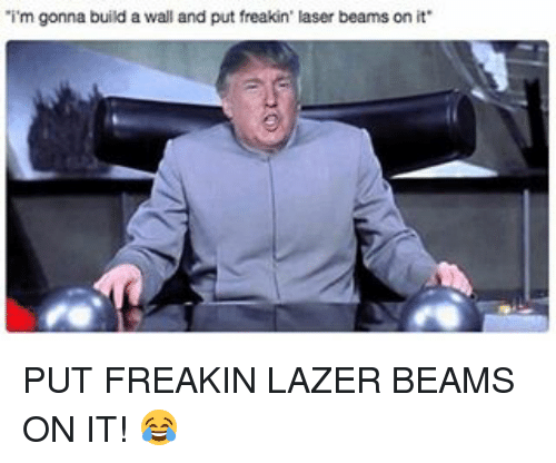 Build A Wall: 'i'm gonna build a wall and put freakin' laser beams on it PUT FREAKIN LAZER BEAMS ON IT! 😂