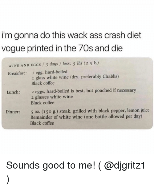 Ass, Juice, and Wine: i'm gonna do this wack ass crash diet  vogue printed in the 7Os and die  WINE AND EGGS /3 days/loss: 5 lbs (2.5 k.)  Breakfast: I egg, hard-boiled  1 glass white wine (dry, preferably Chablis)  Black coffee  2 eggs. hard-boiled is best, but poached if necessary  2 glasses white wine  Black coffee  Lunch:  5 oz. (150 g.) steak, grilled with black pepper, lemon juice  Remainder of white wine (one bottle allowed per day)  Black coffee  Dinner: Sounds good to me! ( @djgritz1 )
