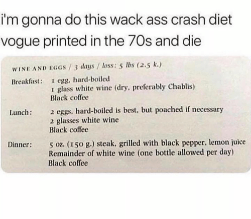 Best But: i'm gonna do this wack ass crash diet  vogue printed in the 70s and die  WINE AND EGGS/3 days / loss: 5 lbs (2.5 k.)  Breakfast: I egg, hard-boiled  glass white wine (dry, preferably Chablis)  Black coflee  2 eggs, hard-boiled is best, but poached if necessary  2 glasses white wine  Black coffee  Lunch:  5 oz. (150 g.) steak. grilled with black pepper, lemon juice  Remainder of white wine (one bottle allowed per day)  Black coffee  Dinner:
