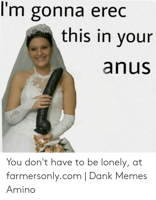 Farmersonly Com Meme: I'm gonna erec  this in your  anus You don't have to be lonely, at farmersonly.com | Dank Memes Amino