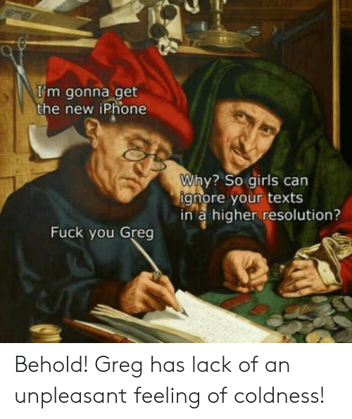 the new iphone: I'm gonna get  the new iPhone  Why? so girls can  gnore your texts  in a higher resolution?  Fuck you Greg Behold! Greg has lack of an unpleasant feeling of coldness!