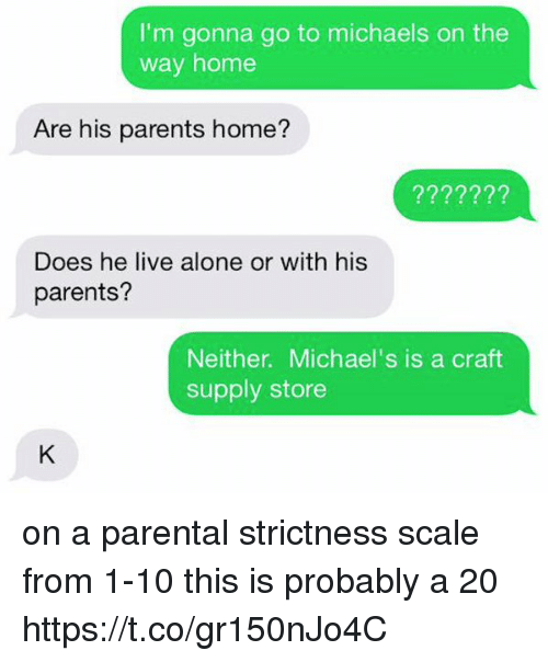 Being Alone, Parents, and Home: I'm gonna go to michaels on the  way home  Are his parents home?  Does he live alone or with his  parents?  Neither. Michael's is a craft  supply store on a parental strictness scale from 1-10 this is probably a 20 https://t.co/gr150nJo4C