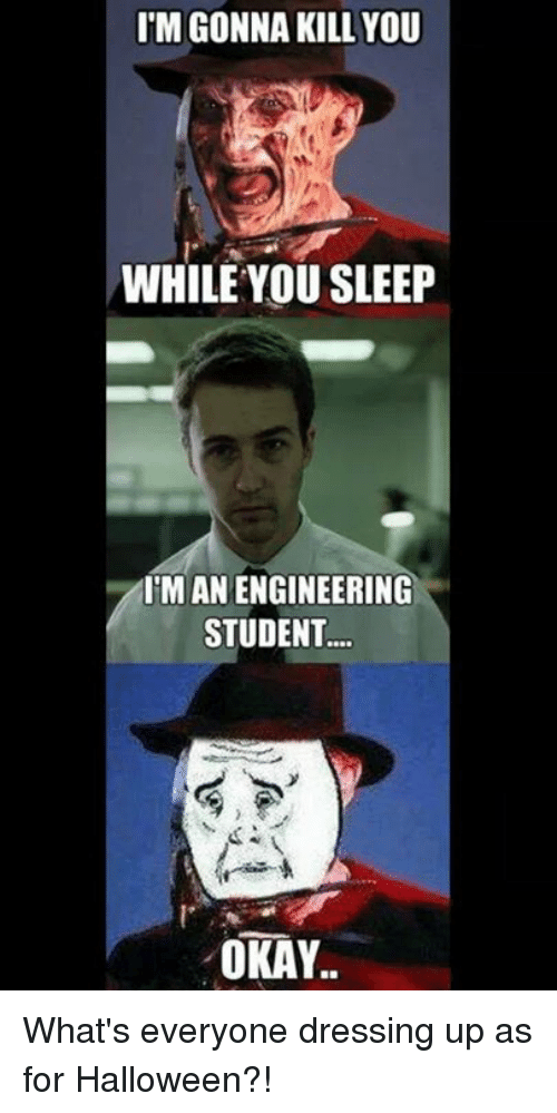 I'M GONNA KILL YOU WHILE YOU SLEEP IMAN ENGINEERING STUDENT OKAY What's Everyone Dressing Up as ...