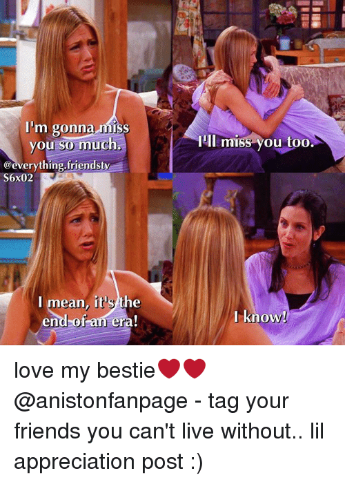 Friends, Love, and Memes: I'm gonna miss  you so much,  IIl miss you too  @everything.friendsty  S6x02  I mean, it's the  end-of an era!  l know love my bestie❤❤ @anistonfanpage - tag your friends you can't live without.. lil appreciation post :)
