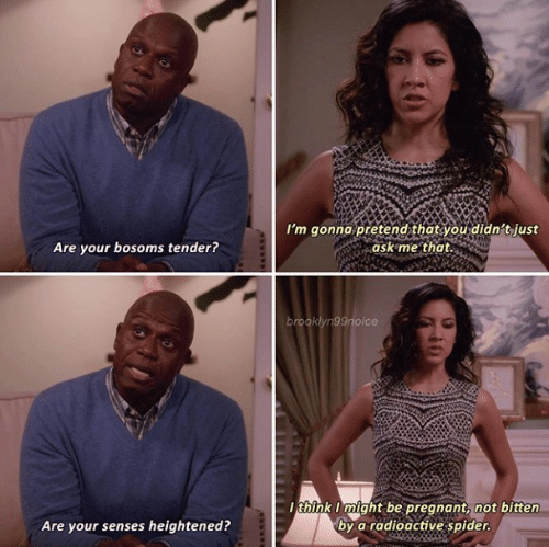 bitten: I'm gonna pretend that you didn't just  ask me that.  Are your bosoms tender?  brooklyn99noice  think I might be pregnant, not bitten  by a radioactive spider.  Are your senses heightened?