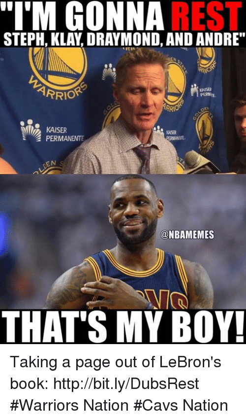 "Nba, Kaiser, and Page: ""I'M GONNA  REST  STEPH, KLAY, DRAYMOND, AND ANDRE""  ARRIOR  KAISER  PERMANENTE  ONBAMEMES  THAT'S MY BOY! Taking a page out of LeBron's book: http://bit.ly/DubsRest  #Warriors Nation #Cavs Nation"
