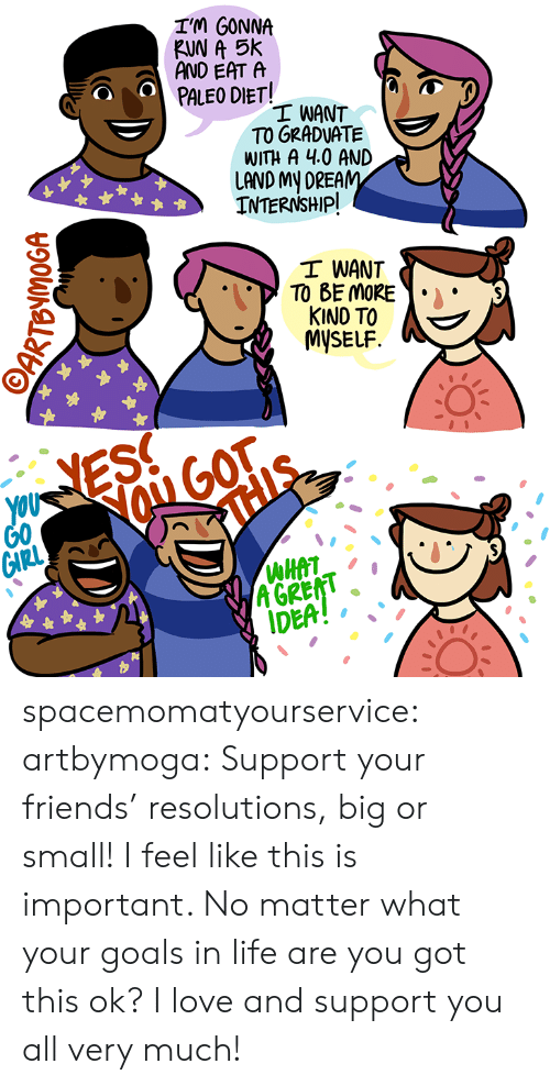 Goals In Life: IM GONNA  RUN A 5k  AND EAT A  PALEO DIET!  I WANT  TO GRADUATE  WITH A 4.0 AND  LAND My DREAM  INTERNSHIP  I WANT  TO BE MOR  KINO TO A  MySELF  YOU  G0  ROGOT  A GREAT  IDEA! , spacemomatyourservice: artbymoga: Support your friends' resolutions, big or small! I feel like this is important. No matter what your goals in life are you got this ok? I love and support you all very much!