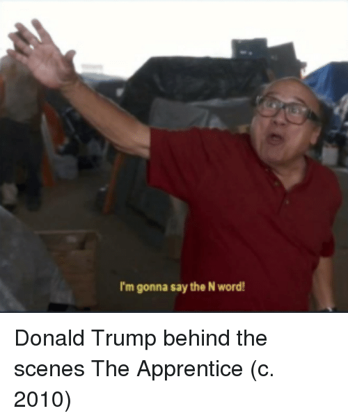 apprentice: I'm gonna say the N word! Donald Trump behind the scenes The Apprentice (c. 2010)