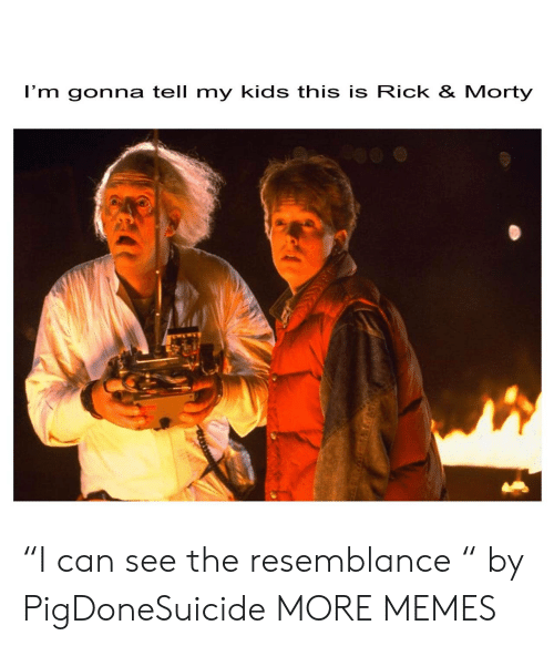 """rick morty: I'm gonna tell my kids this is Rick & Morty """"I can see the resemblance """" by PigDoneSuicide MORE MEMES"""