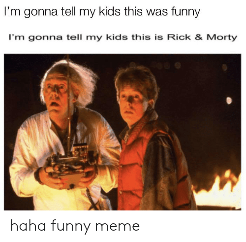 rick morty: I'm gonna tell my kids this was funny  I'm gonna tell my kids this is Rick & Morty haha funny meme