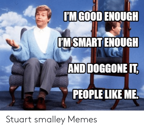 stuart smalley: IM GOOD ENOUGH  IM'SMART ENOUGH  AND DOGGONE IT  PEOPLE LIKE ME Stuart smalley Memes