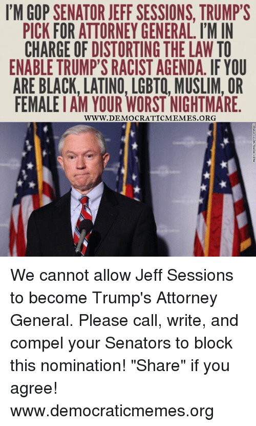 """Democrat Memes: I'M GOP SENATOR JEFF SESSIONS. TRUMP'S  PICK FOR ATTORNEY GENERAL, I'M IN  CHARGE OF DISTORTING THE LAW TO  ENABLE TRUMP'S RACIST AGENDA. IF YOU  ARE BLACK. LATINO. LGBTQ, MUSLIM, OR  FEMALEIAM YOUR WORST NIGHTMARE.  WWW. DEMOCRATIC MEMES ORG We cannot allow Jeff Sessions to become Trump's Attorney General. Please call, write, and compel your Senators to block this nomination! """"Share"""" if you agree!  www.democraticmemes.org"""