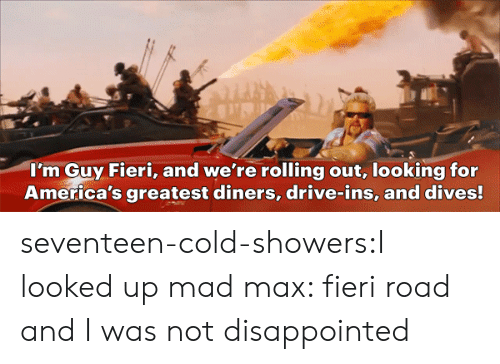 Fieri: I'm Guy Fieri, and we're rolling out, looking for  America's greatest diners, drive-ins, and dives! seventeen-cold-showers:I looked up mad max:  fieri road and I was not disappointed