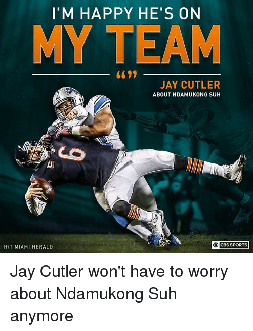 Jays: I'M HAPPY HE'S ON  MY TEAM  JAY CUTLER  ABOUT NDAMUKONG SUH  O CBS SPORTS  H/T MIAMI HERALD Jay Cutler won't have to worry about Ndamukong Suh anymore