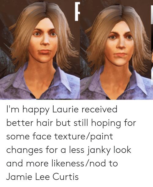 Jamie Lee Curtis: I'm happy Laurie received better hair but still hoping for some face texture/paint changes for a less janky look and more likeness/nod to Jamie Lee Curtis