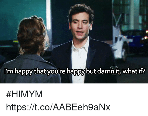 Memes, Happy, and Im Happy: I'm happy that you'tre happybut damn it, what if? #HIMYM https://t.co/AABEeh9aNx