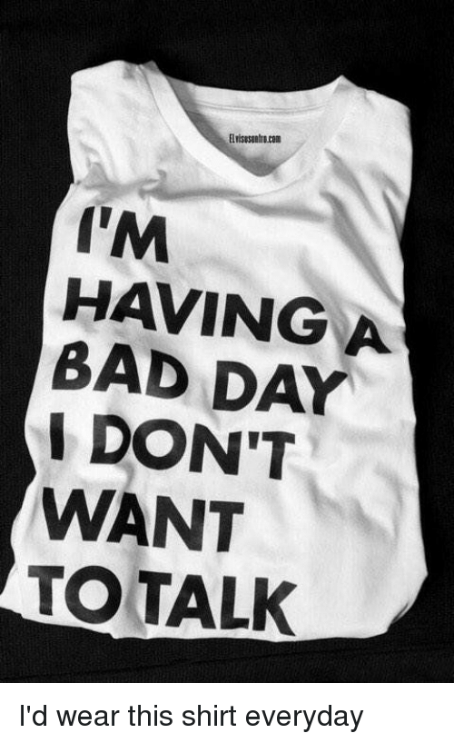 Girl Memes, Shirt, and Im Having a Bad Day: I'M  HAVING A  BAD DAY  I DON'T  WANT  TO TALK I'd wear this shirt everyday