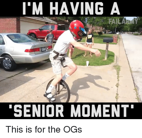 Senior Moment: I'M HAVING A  SENIOR MOMENT This is for the OGs