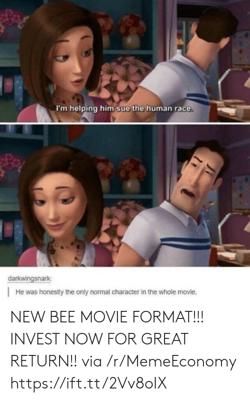Bee Movie: I'm helping him sue the human race  darkwingsnark  He was honestly the only normal character in the whole movie. NEW BEE MOVIE FORMAT!!! INVEST NOW FOR GREAT RETURN!! via /r/MemeEconomy https://ift.tt/2Vv8oIX