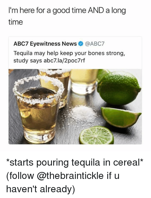 Bones, News, and Abc7: I'm here for a good time AND a long  time  ABC7 Eyewitness News. @ABC7  Tequila may help keep your bones strong,  study says abc7.la/2poc7rf *starts pouring tequila in cereal* (follow @thebraintickle if u haven't already)