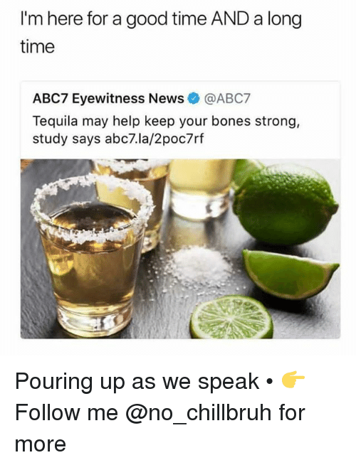 Bones, Funny, and News: I'm here for a good time AND a long  time  ABC7 Eyewitness News@ABC7  Tequila may help keep your bones strong,  study says abc7.la/2poc7rf Pouring up as we speak • 👉Follow me @no_chillbruh for more