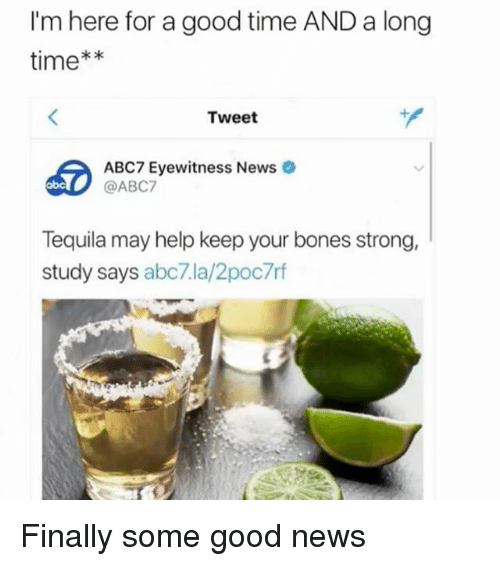 Abc, Bones, and News: I'm here for a good time AND a long  time**  Tweet  60  ABC7 Eyewitness News  @ABC7  abc  Tequila may help keep your bones strong,  study says abc7.la/2poc7rf Finally some good news