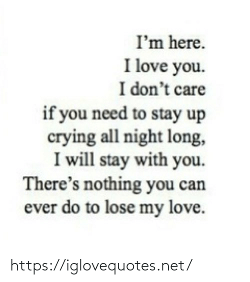 my love: I'm here.  I love you.  I don't care  if you need to stay up  crying all night long,  I will stay with you.  There's nothing you can  ever do to lose my love. https://iglovequotes.net/
