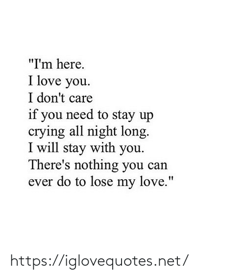"my love: ""I'm here.  I love you.  I don't care  if you need to stay up  crying all night long.  I will stay with you.  There's nothing you can  ever do to lose my love."" https://iglovequotes.net/"