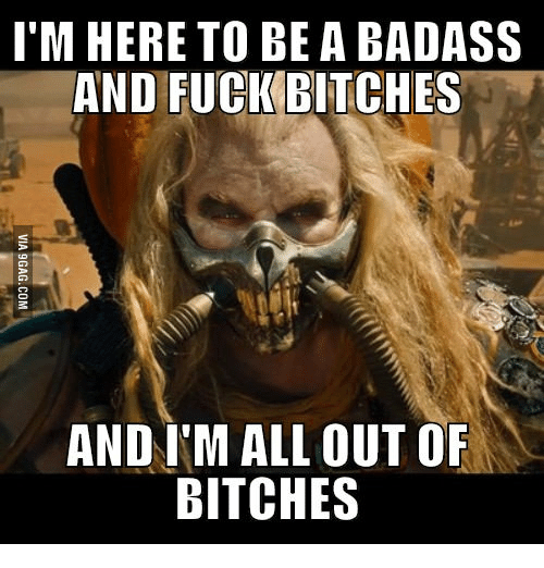 Im Here, Badasses, and A-Badass: I'M HERE TO BE A BADASS  AND FUCK BITCHES  AND IM ALL OUT OF  BITCHES