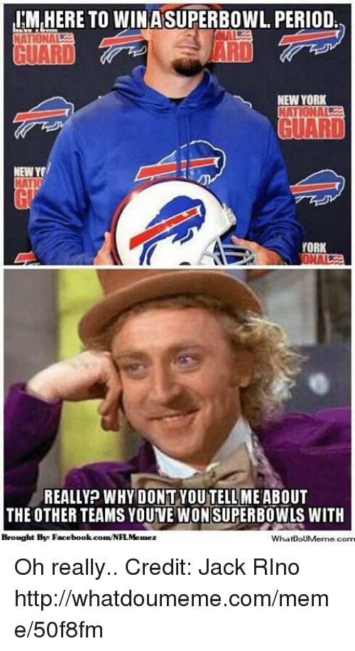Rino: IM HERE TO WIN ASUPERBOWL PERIOD  GUARD  NEW YORK  NEW  NATIO  YORK  REALLY? WHY DONT YOUTELLME ABOUT  THE OTHER TEAMS YOUVE WON SUPERBOWLS WITH  Brought Bye Facebook.com/NFL Memez  WhatDoUMeme com Oh really.. Credit: Jack RIno  http://whatdoumeme.com/meme/50f8fm