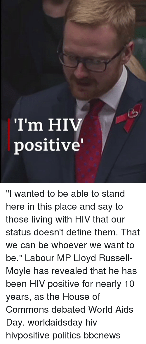 "Hiv Positive: I'm HIV  positive' ""I wanted to be able to stand here in this place and say to those living with HIV that our status doesn't define them. That we can be whoever we want to be."" Labour MP Lloyd Russell-Moyle has revealed that he has been HIV positive for nearly 10 years, as the House of Commons debated World Aids Day. worldaidsday hiv hivpositive politics bbcnews"