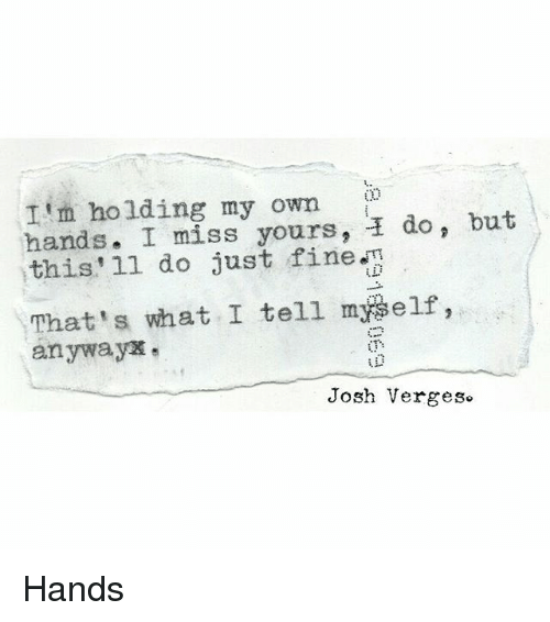 Memes, 🤖, and Ims: I'm holding my own  do, but  hands. I miss yours, this'll do just fine  That's what I tell myself,  anyway  Josh Verges Hands