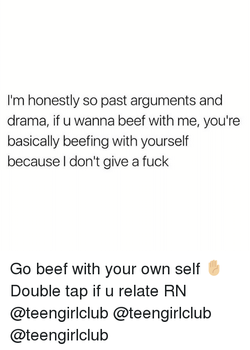 Beef, Fuck, and Girl: I'm honestly so past arguments and  drama, if u wanna beef with me, you're  basically beefing with yourself  because l don't give a fuck Go beef with your own self ✋🏼 Double tap if u relate RN @teengirlclub @teengirlclub @teengirlclub