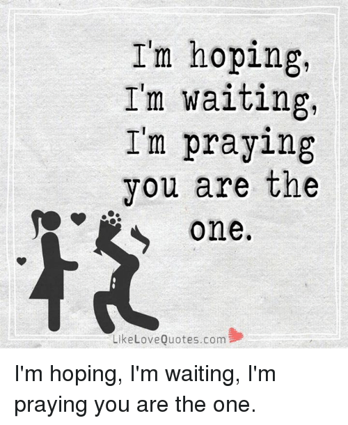 Im Hoping Im Waiting Im Praying You Are The One Like Love