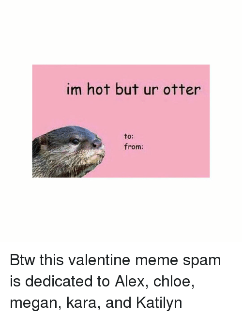 valentines meme: im hot but ur otter  to:  from: Btw this valentine meme spam is dedicated to Alex, chloe, megan, kara, and Katilyn