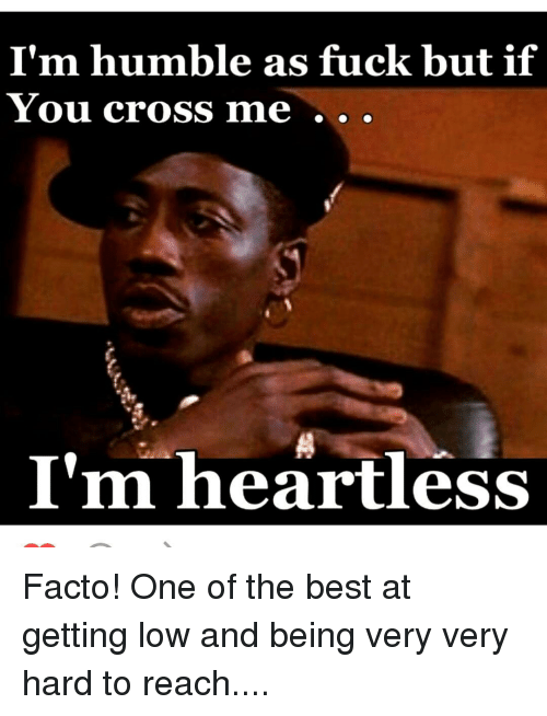 im humble as fuck but if you cross me im 6747930 i'm humble as fuck but if you cross me i'm heartless facto! one of