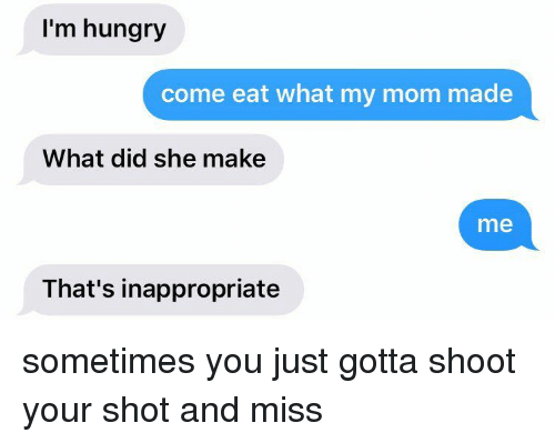 Hungry, Ims, and She: I'm hungry  come eat what my mom made  What did she make  me  That's inappropriate sometimes you just gotta shoot your shot and miss