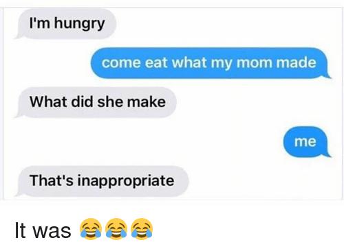 Funny, Hungry, and Mom: I'm hungry  come eat what my mom made  What did she make  me  That's inappropriate It was 😂😂😂