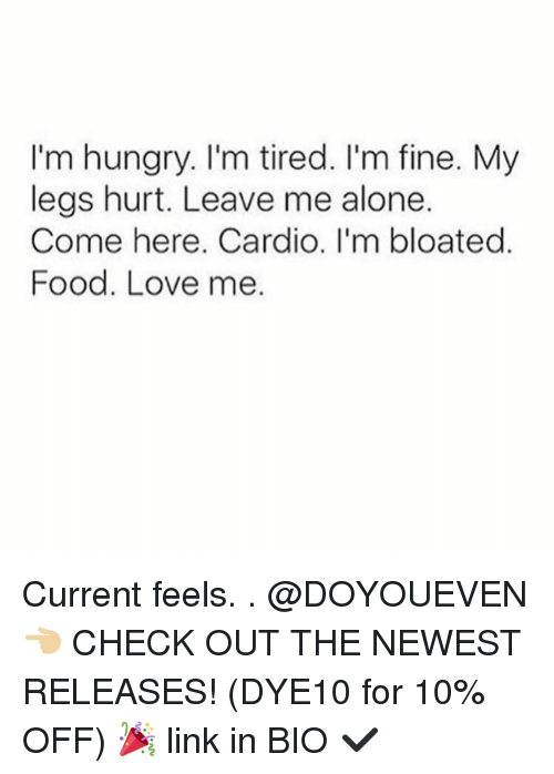 Legs Hurt: I'm hungry. I'm tired. I'm fine. My  legs hurt. Leave me alone.  Come here. Cardio. I'm bloated  Food, Love me. Current feels. . @DOYOUEVEN 👈🏼 CHECK OUT THE NEWEST RELEASES! (DYE10 for 10% OFF) 🎉 link in BIO ✔️