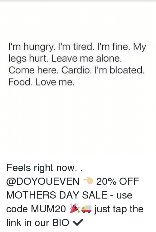 Legs Hurt: I'm hungry. I'm tired. I'm fine. My  legs hurt. Leave me alone.  Come here. Cardio. I'm bloated  Food. Love me. Feels right now. . @DOYOUEVEN 👈🏼 20% OFF MOTHERS DAY SALE - use code MUM20 🎉🚚 just tap the link in our BIO ✔️