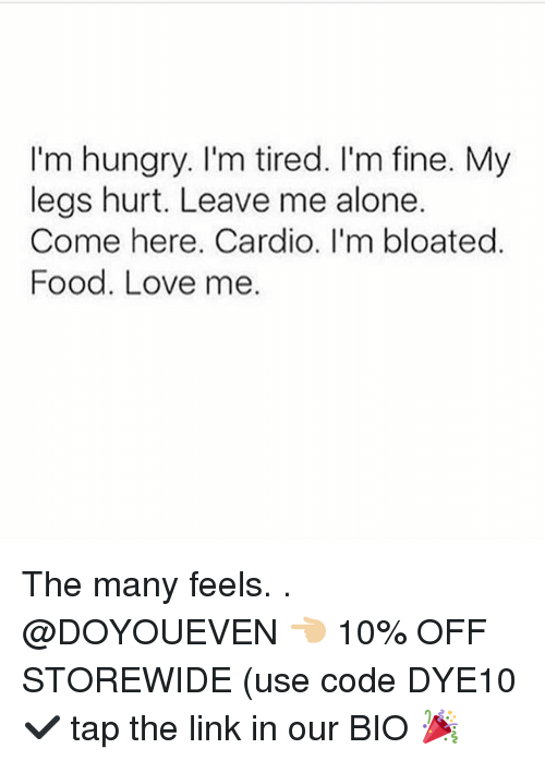 Legs Hurt: I'm hungry. I'm tired. I'm fine. My  legs hurt. Leave me alone.  Come here. Cardio. I'm bloated.  Food. Love me. The many feels. . @DOYOUEVEN 👈🏼 10% OFF STOREWIDE (use code DYE10 ✔️ tap the link in our BIO 🎉