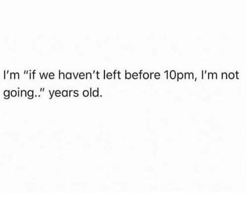 "Dank, Old, and 🤖: I'm ""if we haven't left before 10pm, I'm not  going."" years old."