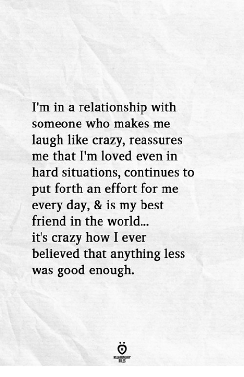 like crazy: I'm in a relationship with  someone who makes me  laugh like crazy, reassures  me that I'm loved even in  hard situations, continues to  put forth an effort for me  every day, & is my best  friend in the world.  it's crazy how I eve:r  believed that anything less  was good enough.
