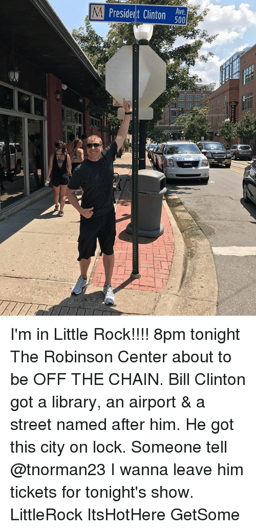 Bill Clinton, Memes, and Library: I'm in Little Rock!!!! 8pm tonight The Robinson Center about to be OFF THE CHAIN. Bill Clinton got a library, an airport & a street named after him. He got this city on lock. Someone tell @tnorman23 I wanna leave him tickets for tonight's show. LittleRock ItsHotHere GetSome