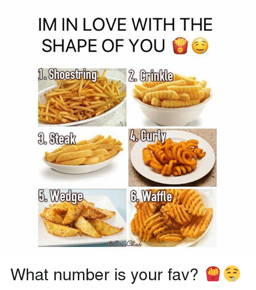 Love, Memes, and 🤖: IM IN LOVE WITH THE  SHAPE OF YOU  Shoestrln  2.  un  6. Waffle What number is your fav? 🍟🤤