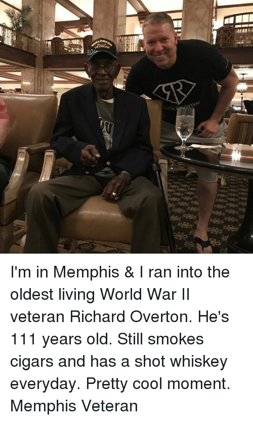 Memes, Cool, and World: I'm in Memphis & I ran into the oldest living World War II veteran Richard Overton. He's 111 years old. Still smokes cigars and has a shot whiskey everyday. Pretty cool moment. Memphis Veteran