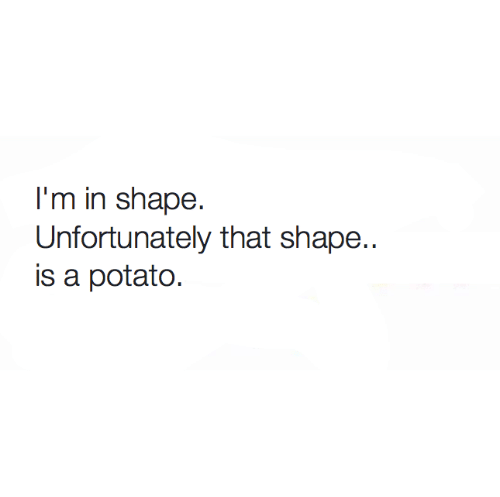 Memes, Potato, and 🤖: I'm in shape.  Unfortunately that shape..  is a potato.